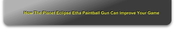 How The Planet Eclipse Etha Paintball Gun Can Improve Your Game