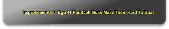 Improvements In Ego 11 Paintball Guns Make Them Hard To Beat