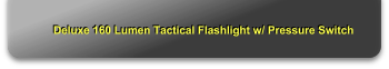 Deluxe 160 Lumen Tactical Flashlight w/ Pressure Switch